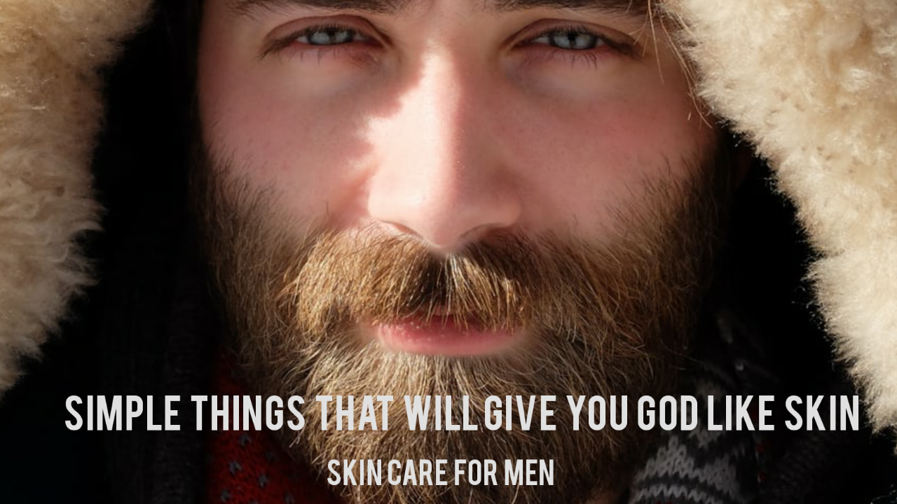 Skin Care for Men-Simple Things That Will Give You Clear Skin